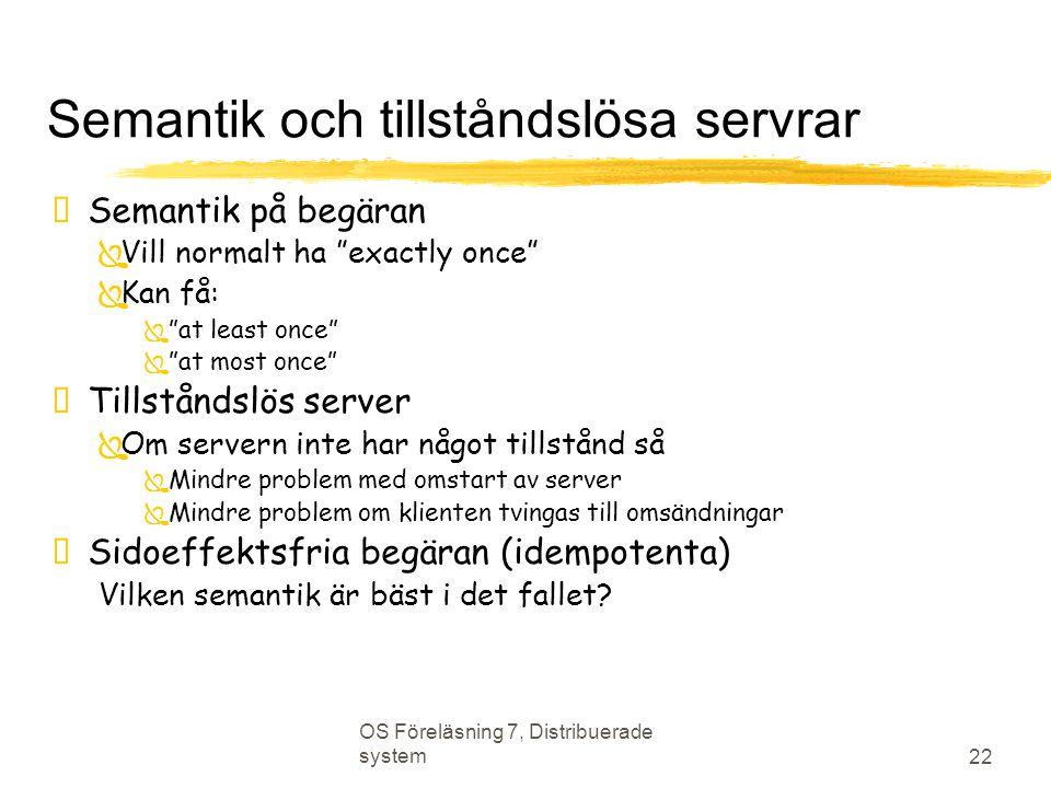 """OS Föreläsning 7, Distribuerade system 22 Semantik och tillståndslösa servrar  Semantik på begäran  Vill normalt ha """"exactly once""""  Kan få:  """"at l"""