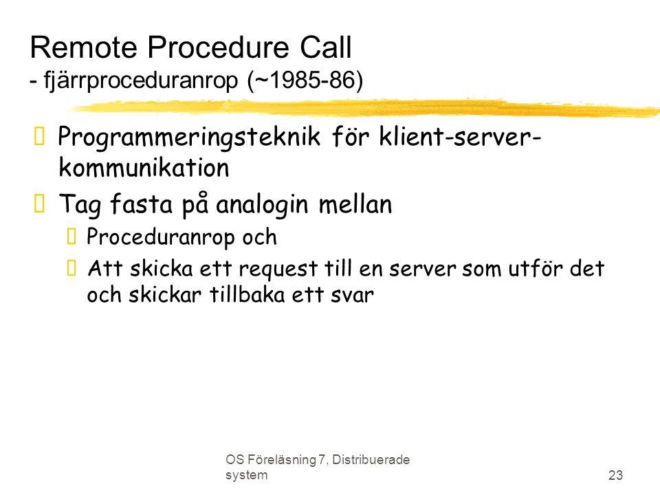 OS Föreläsning 7, Distribuerade system 23 Remote Procedure Call - fjärrproceduranrop (~1985-86)  Programmeringsteknik för klient-server- kommunikation  Tag fasta på analogin mellan  Proceduranrop och  Att skicka ett request till en server som utför det och skickar tillbaka ett svar