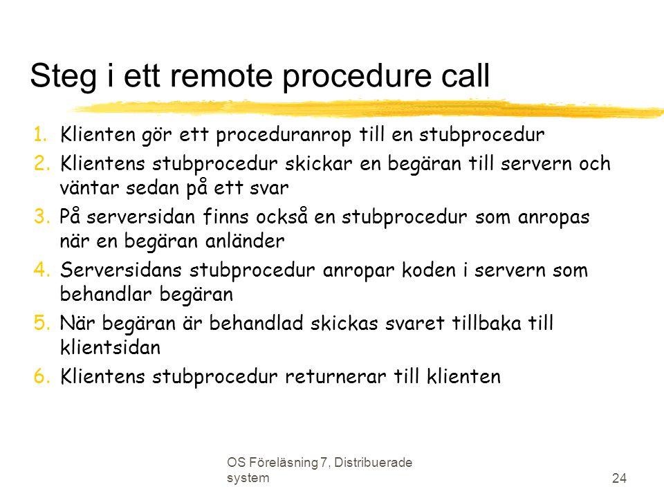 OS Föreläsning 7, Distribuerade system 24 Steg i ett remote procedure call 1.Klienten gör ett proceduranrop till en stubprocedur 2.Klientens stubprocedur skickar en begäran till servern och väntar sedan på ett svar 3.På serversidan finns också en stubprocedur som anropas när en begäran anländer 4.Serversidans stubprocedur anropar koden i servern som behandlar begäran 5.När begäran är behandlad skickas svaret tillbaka till klientsidan 6.Klientens stubprocedur returnerar till klienten