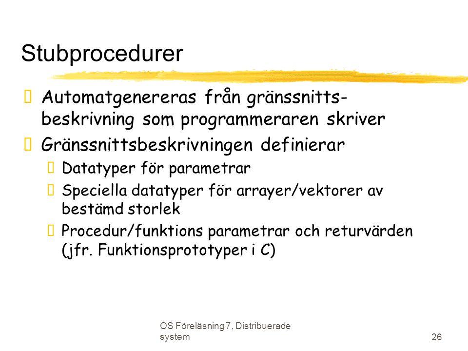 OS Föreläsning 7, Distribuerade system 26 Stubprocedurer  Automatgenereras från gränssnitts- beskrivning som programmeraren skriver  Gränssnittsbeskrivningen definierar  Datatyper för parametrar  Speciella datatyper för arrayer/vektorer av bestämd storlek  Procedur/funktions parametrar och returvärden (jfr.