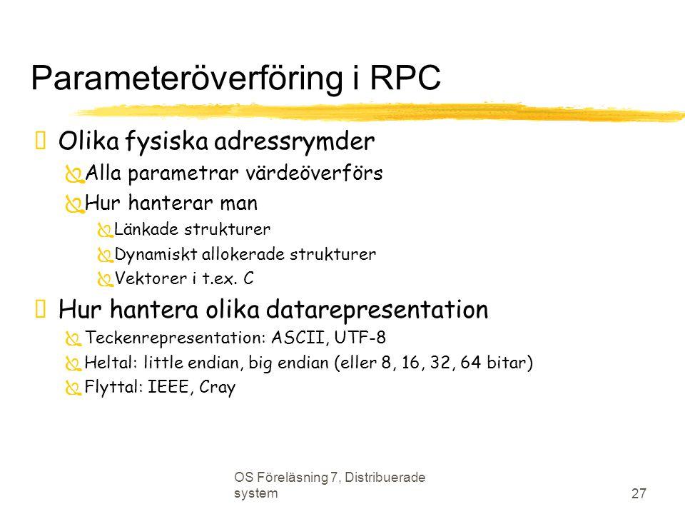 OS Föreläsning 7, Distribuerade system 27 Parameteröverföring i RPC  Olika fysiska adressrymder  Alla parametrar värdeöverförs  Hur hanterar man  Länkade strukturer  Dynamiskt allokerade strukturer  Vektorer i t.ex.