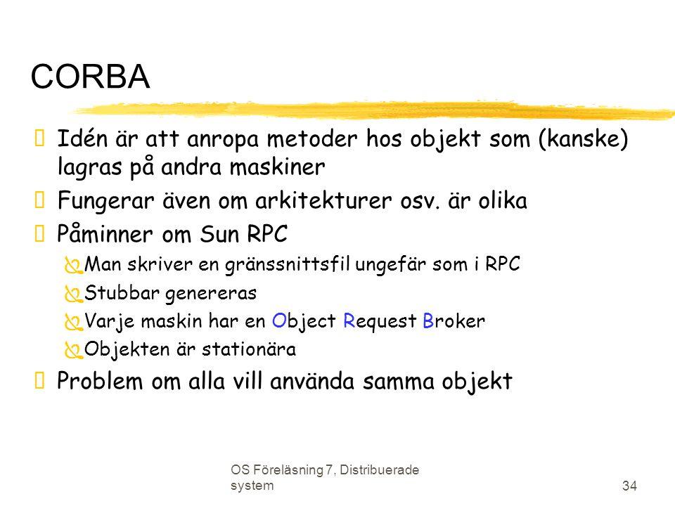 OS Föreläsning 7, Distribuerade system 34 CORBA  Idén är att anropa metoder hos objekt som (kanske) lagras på andra maskiner  Fungerar även om arkit