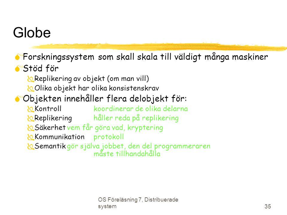 OS Föreläsning 7, Distribuerade system 35 Globe  Forskningssystem som skall skala till väldigt många maskiner  Stöd för  Replikering av objekt (om