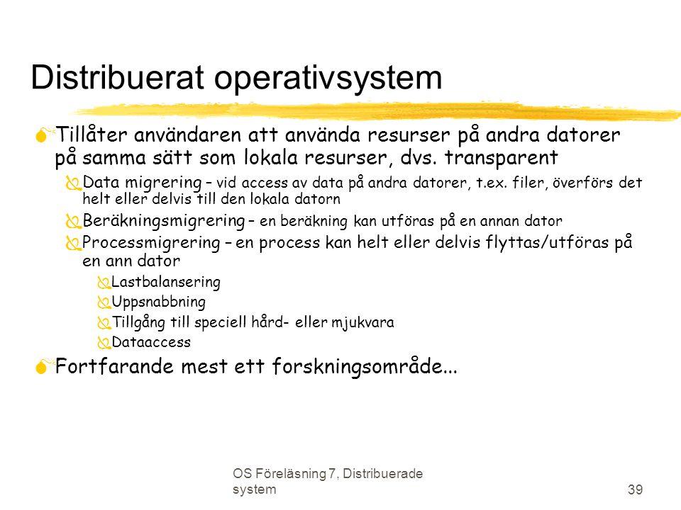 OS Föreläsning 7, Distribuerade system 39 Distribuerat operativsystem  Tillåter användaren att använda resurser på andra datorer på samma sätt som lokala resurser, dvs.