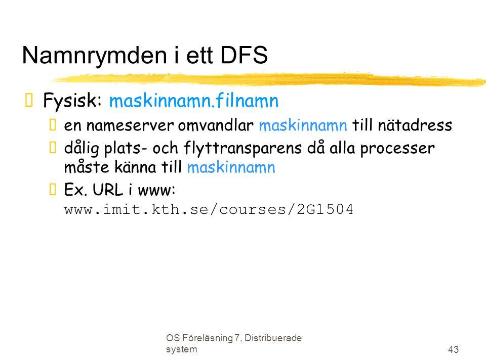 OS Föreläsning 7, Distribuerade system 43 Namnrymden i ett DFS  Fysisk: maskinnamn.filnamn  en nameserver omvandlar maskinnamn till nätadress  dåli
