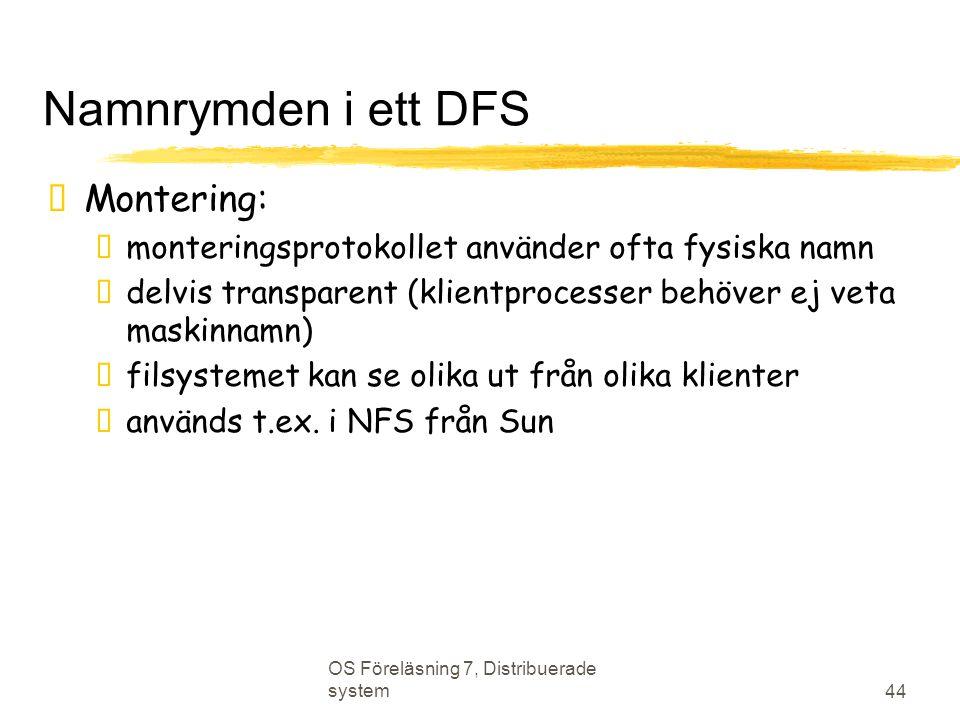 OS Föreläsning 7, Distribuerade system 44 Namnrymden i ett DFS  Montering:  monteringsprotokollet använder ofta fysiska namn  delvis transparent (k