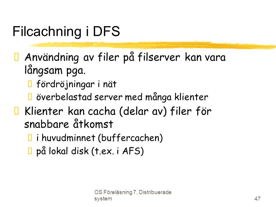 OS Föreläsning 7, Distribuerade system 47 Filcachning i DFS  Användning av filer på filserver kan vara långsam pga.  fördröjningar i nät  överbelas