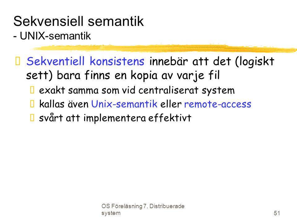 OS Föreläsning 7, Distribuerade system 51 Sekvensiell semantik - UNIX-semantik  Sekventiell konsistens innebär att det (logiskt sett) bara finns en kopia av varje fil  exakt samma som vid centraliserat system  kallas även Unix-semantik eller remote-access  svårt att implementera effektivt