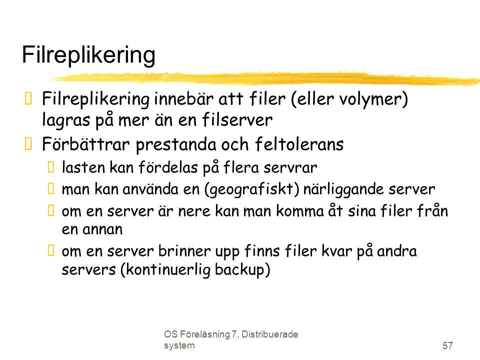 OS Föreläsning 7, Distribuerade system 57 Filreplikering  Filreplikering innebär att filer (eller volymer) lagras på mer än en filserver  Förbättrar prestanda och feltolerans  lasten kan fördelas på flera servrar  man kan använda en (geografiskt) närliggande server  om en server är nere kan man komma åt sina filer från en annan  om en server brinner upp finns filer kvar på andra servers (kontinuerlig backup)