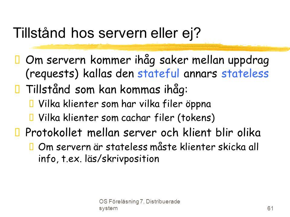 OS Föreläsning 7, Distribuerade system 61 Tillstånd hos servern eller ej?  Om servern kommer ihåg saker mellan uppdrag (requests) kallas den stateful