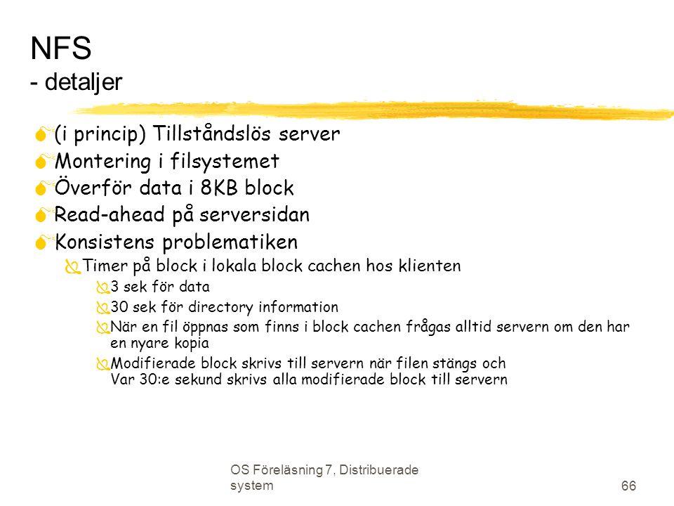 OS Föreläsning 7, Distribuerade system 66 NFS - detaljer  (i princip) Tillståndslös server  Montering i filsystemet  Överför data i 8KB block  Read-ahead på serversidan  Konsistens problematiken  Timer på block i lokala block cachen hos klienten  3 sek för data  30 sek för directory information  När en fil öppnas som finns i block cachen frågas alltid servern om den har en nyare kopia  Modifierade block skrivs till servern när filen stängs och Var 30:e sekund skrivs alla modifierade block till servern