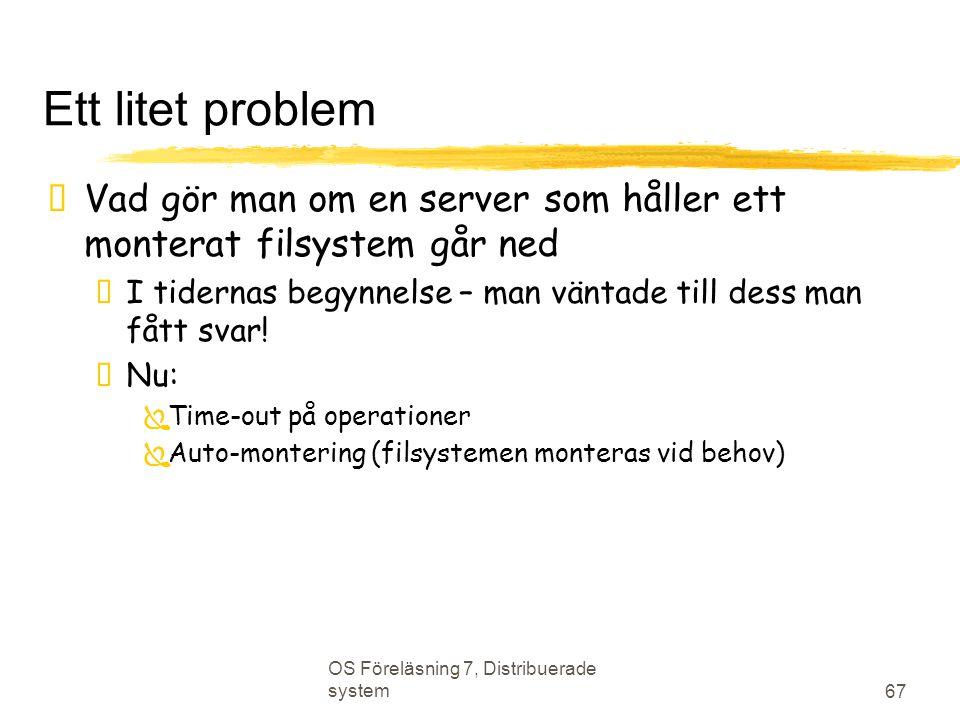 OS Föreläsning 7, Distribuerade system 67 Ett litet problem  Vad gör man om en server som håller ett monterat filsystem går ned  I tidernas begynnelse – man väntade till dess man fått svar.