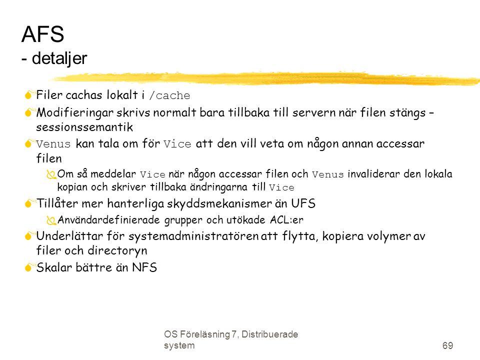 OS Föreläsning 7, Distribuerade system 69 AFS - detaljer  Filer cachas lokalt i /cache  Modifieringar skrivs normalt bara tillbaka till servern när