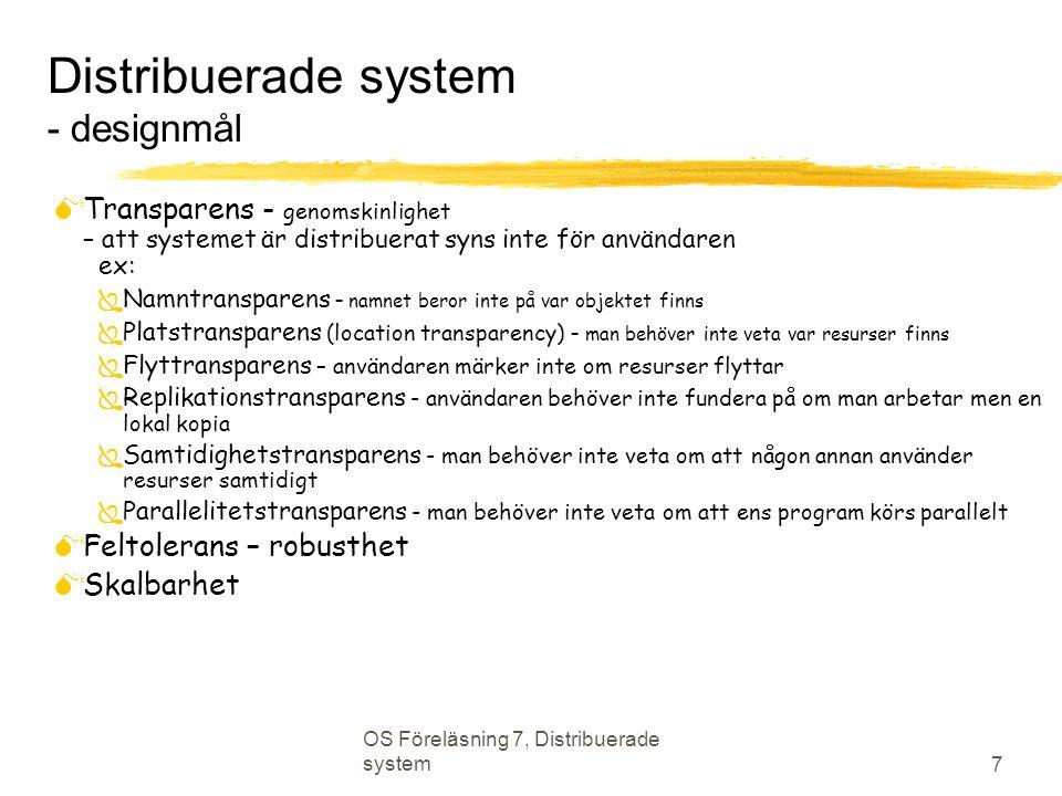 OS Föreläsning 7, Distribuerade system 8 Nätverk  Att fundera över  Namngivning, namnuppslagning ex: DNS  Routingstrategier: statisk, dynamisk  Förbindelsestrategi: förbindelseorienterad eller förbindelselös  Överföring: pålitlig eller opålitlig  Hantering av överlast/kollisioner  Robusthet: vad händer om en länk går ned  Topologi  Kapacitet och QoS parametrar: bandbredd, fördröjning, fördröjningsvariationer  Säkerhet  Kostnad