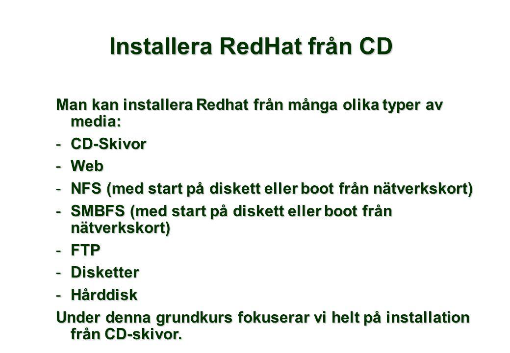 Man kan installera Redhat från många olika typer av media: -CD-Skivor -Web -NFS (med start på diskett eller boot från nätverkskort) -SMBFS (med start på diskett eller boot från nätverkskort) -FTP -Disketter -Hårddisk Under denna grundkurs fokuserar vi helt på installation från CD-skivor.