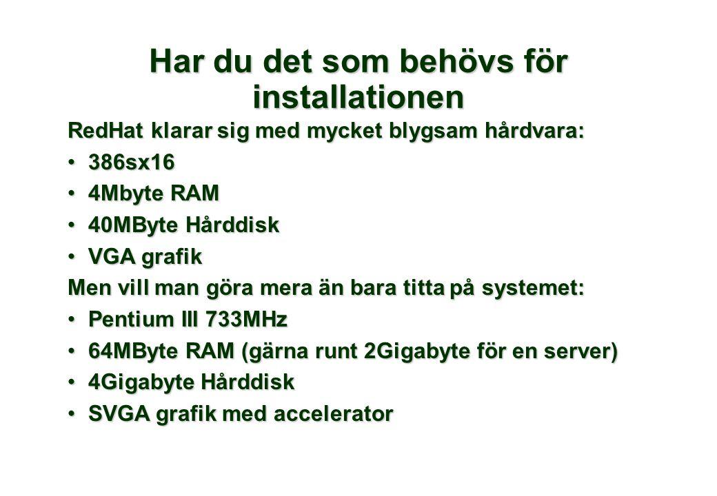 RedHat klarar sig med mycket blygsam hårdvara: •386sx16 •4Mbyte RAM •40MByte Hårddisk •VGA grafik Men vill man göra mera än bara titta på systemet: •Pentium III 733MHz •64MByte RAM (gärna runt 2Gigabyte för en server) •4Gigabyte Hårddisk •SVGA grafik med accelerator Har du det som behövs för installationen