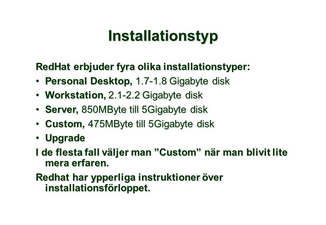 RedHat erbjuder fyra olika installationstyper: •Personal Desktop, 1.7-1.8 Gigabyte disk •Workstation, 2.1-2.2 Gigabyte disk •Server, 850MByte till 5Gigabyte disk •Custom, 475MByte till 5Gigabyte disk •Upgrade I de flesta fall väljer man Custom när man blivit lite mera erfaren.