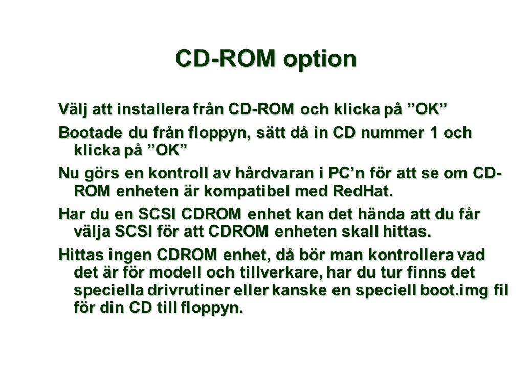 Välj att installera från CD-ROM och klicka på OK Bootade du från floppyn, sätt då in CD nummer 1 och klicka på OK Nu görs en kontroll av hårdvaran i PC'n för att se om CD- ROM enheten är kompatibel med RedHat.