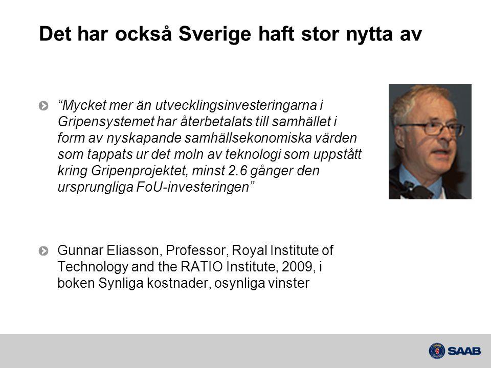 Det har också Sverige haft stor nytta av Mycket mer än utvecklingsinvesteringarna i Gripensystemet har återbetalats till samhället i form av nyskapande samhällsekonomiska värden som tappats ur det moln av teknologi som uppstått kring Gripenprojektet, minst 2.6 gånger den ursprungliga FoU-investeringen Gunnar Eliasson, Professor, Royal Institute of Technology and the RATIO Institute, 2009, i boken Synliga kostnader, osynliga vinster