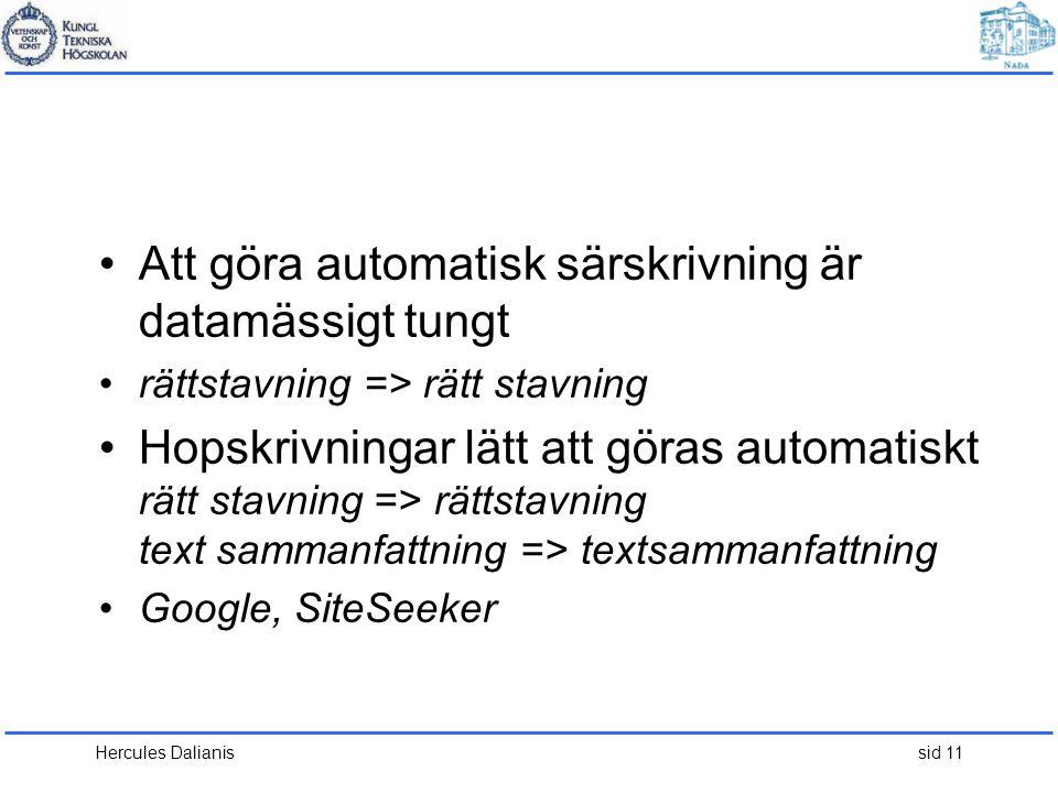 Hercules Dalianis sid 11 •Att göra automatisk särskrivning är datamässigt tungt •rättstavning => rätt stavning •Hopskrivningar lätt att göras automatiskt rätt stavning => rättstavning text sammanfattning => textsammanfattning •Google, SiteSeeker