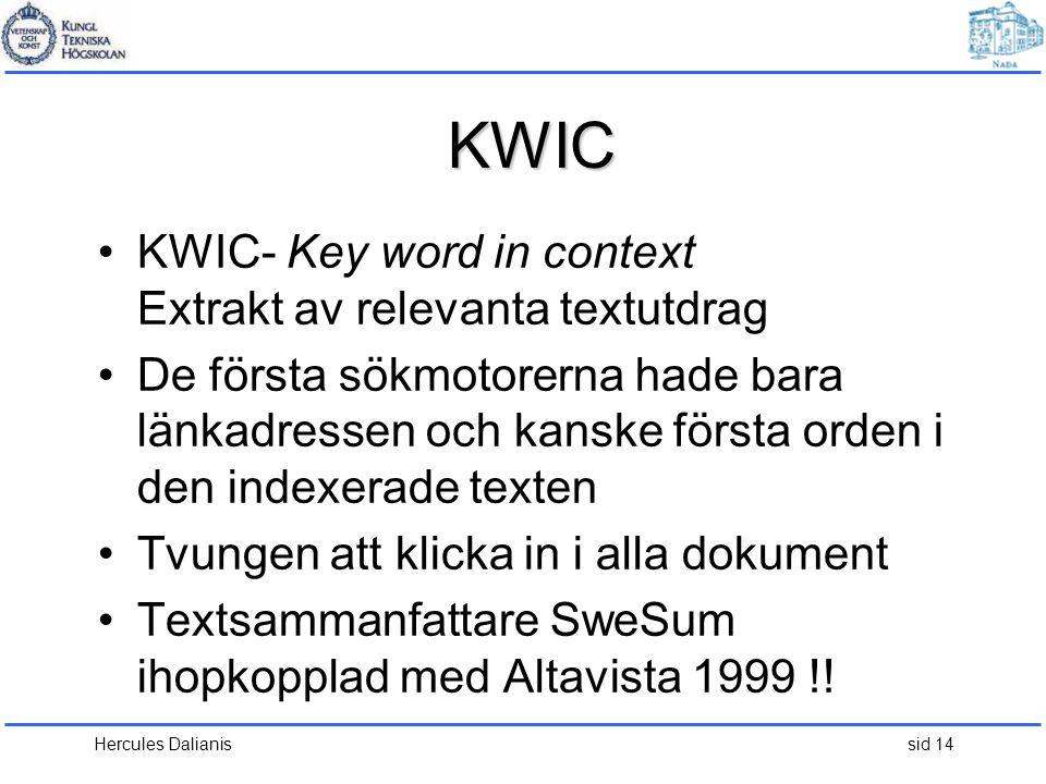 Hercules Dalianis sid 14 KWIC •KWIC- Key word in context Extrakt av relevanta textutdrag •De första sökmotorerna hade bara länkadressen och kanske första orden i den indexerade texten •Tvungen att klicka in i alla dokument •Textsammanfattare SweSum ihopkopplad med Altavista 1999 !!