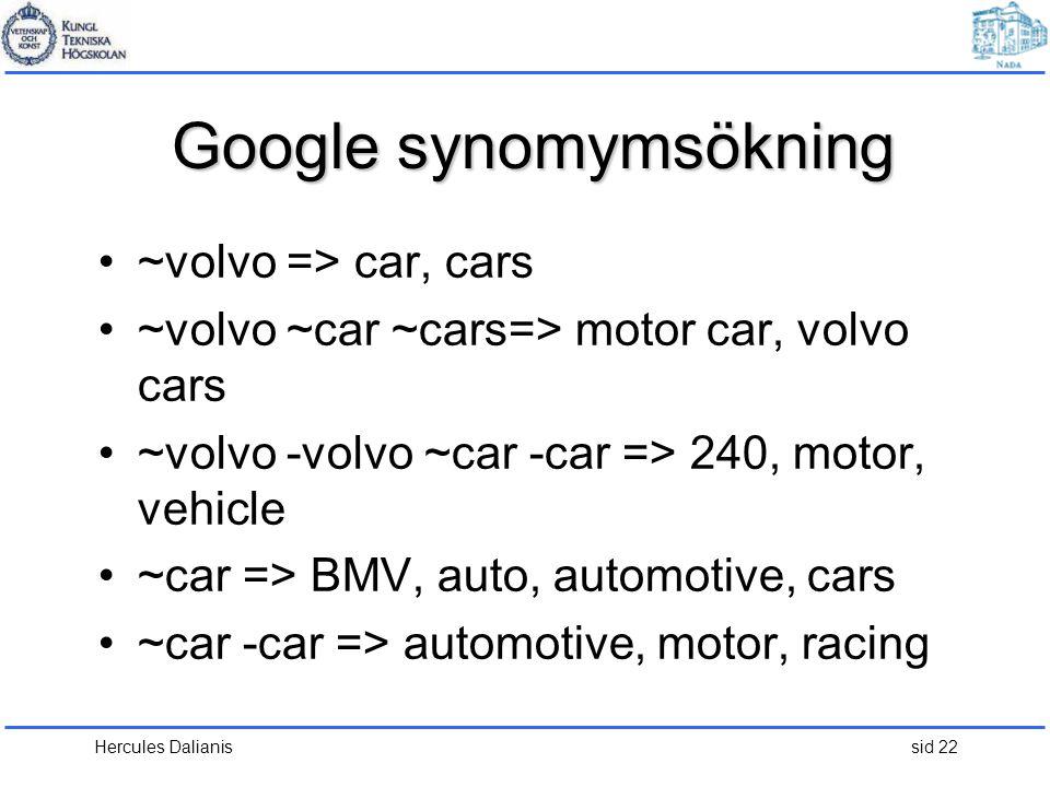 Hercules Dalianis sid 22 Google synomymsökning •~volvo => car, cars •~volvo ~car ~cars=> motor car, volvo cars •~volvo -volvo ~car -car => 240, motor, vehicle •~car => BMV, auto, automotive, cars •~car -car => automotive, motor, racing