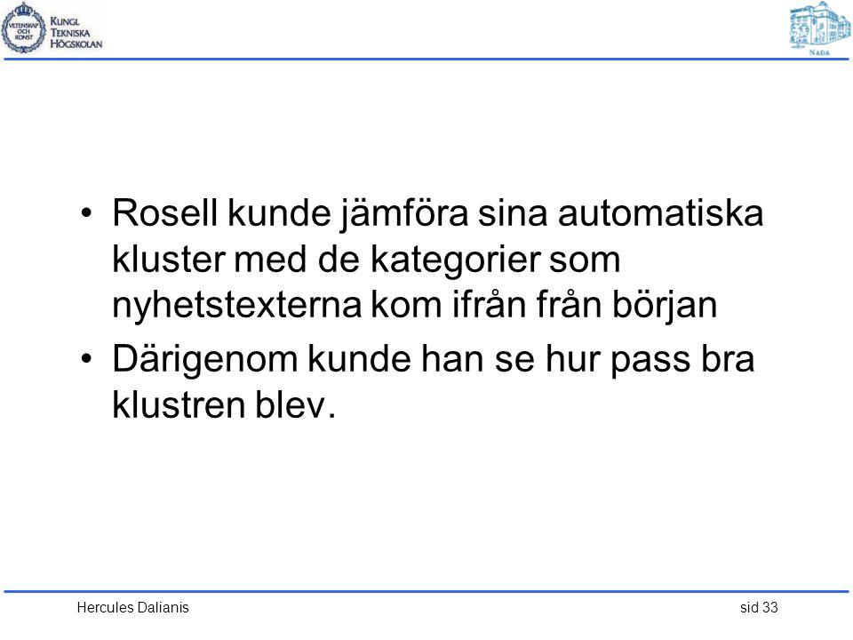 Hercules Dalianis sid 33 •Rosell kunde jämföra sina automatiska kluster med de kategorier som nyhetstexterna kom ifrån från början •Därigenom kunde han se hur pass bra klustren blev.