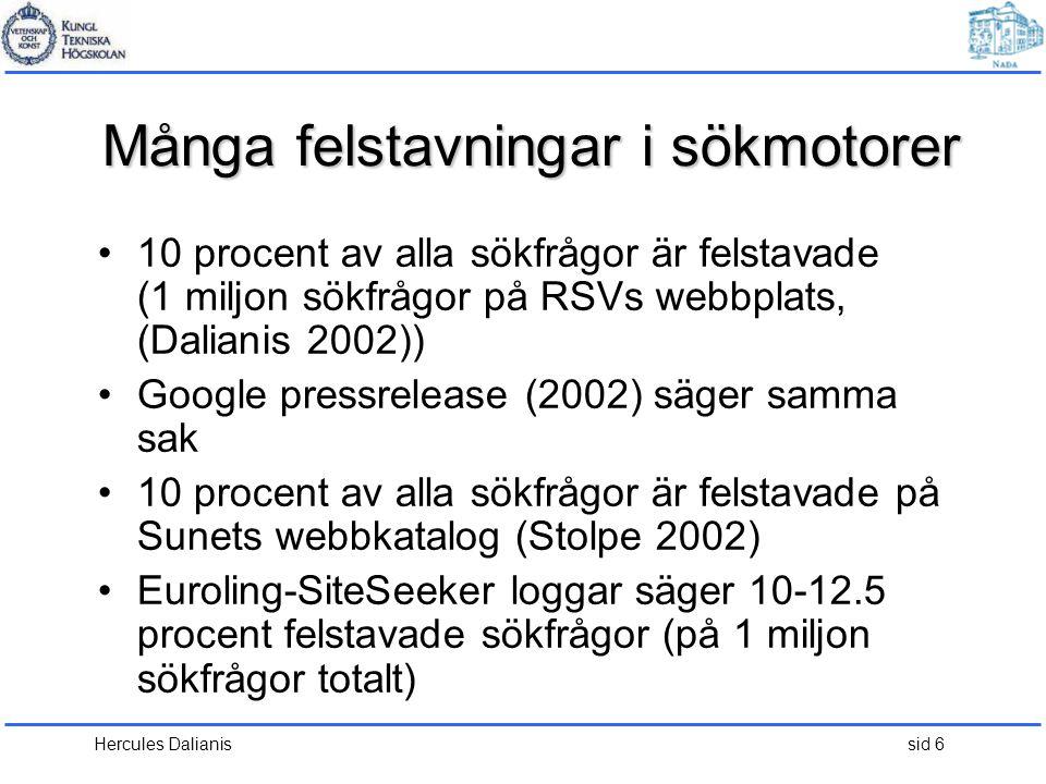 Hercules Dalianis sid 6 Många felstavningar i sökmotorer •10 procent av alla sökfrågor är felstavade (1 miljon sökfrågor på RSVs webbplats, (Dalianis 2002)) •Google pressrelease (2002) säger samma sak •10 procent av alla sökfrågor är felstavade på Sunets webbkatalog (Stolpe 2002) •Euroling-SiteSeeker loggar säger 10-12.5 procent felstavade sökfrågor (på 1 miljon sökfrågor totalt)