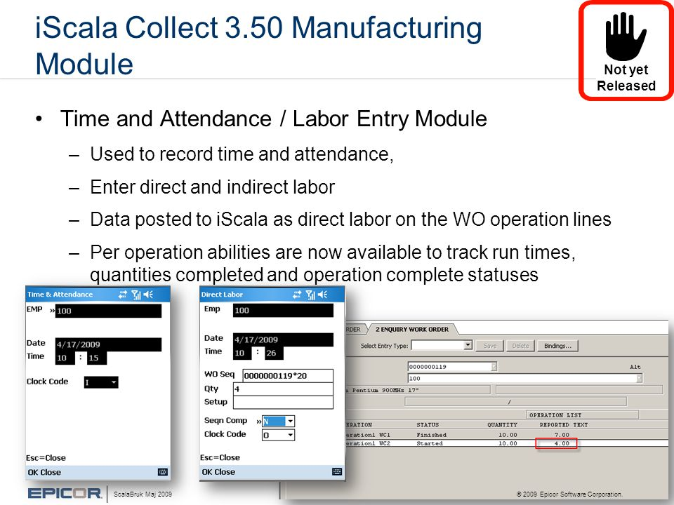 iScala Collect 3.50 Manufacturing Module •Time and Attendance / Labor Entry Module –Used to record time and attendance, –Enter direct and indirect labor –Data posted to iScala as direct labor on the WO operation lines –Per operation abilities are now available to track run times, quantities completed and operation complete statuses ScalaBruk Maj 2009 © 2009 Epicor Software Corporation.