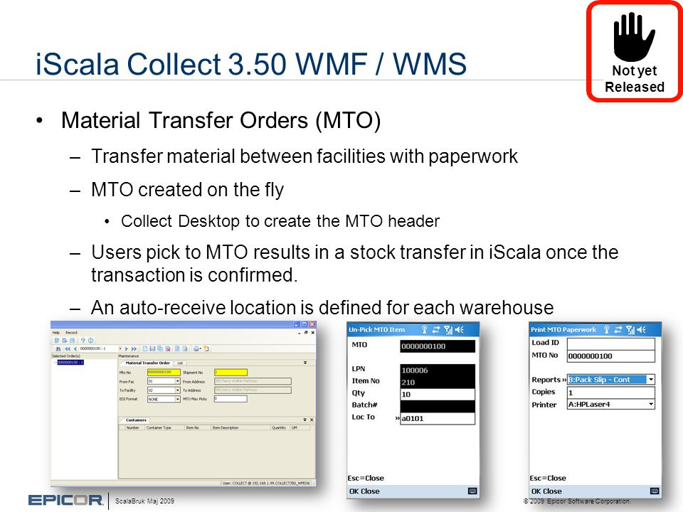 iScala Collect 3.50 WMF / WMS •Material Transfer Orders (MTO) –Transfer material between facilities with paperwork –MTO created on the fly •Collect Desktop to create the MTO header –Users pick to MTO results in a stock transfer in iScala once the transaction is confirmed.