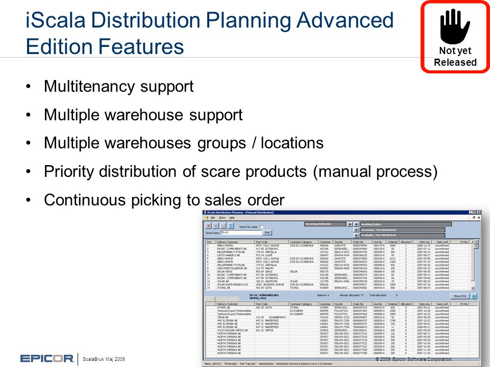 iScala Distribution Planning Advanced Edition Features •Multitenancy support •Multiple warehouse support •Multiple warehouses groups / locations •Priority distribution of scare products (manual process) •Continuous picking to sales order ScalaBruk Maj 2009 © 2009 Epicor Software Corporation.
