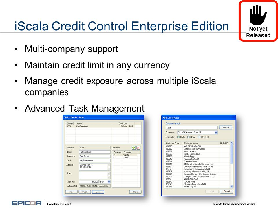 iScala Credit Control Enterprise Edition •Multi-company support •Maintain credit limit in any currency •Manage credit exposure across multiple iScala companies •Advanced Task Management ScalaBruk Maj 2009 © 2009 Epicor Software Corporation.