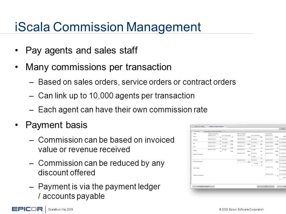 iScala Commission Management •Pay agents and sales staff •Many commissions per transaction –Based on sales orders, service orders or contract orders –Can link up to 10,000 agents per transaction –Each agent can have their own commission rate •Payment basis –Commission can be based on invoiced value or revenue received –Commission can be reduced by any discount offered –Payment is via the payment ledger / accounts payable ScalaBruk Maj 2009 © 2009 Epicor Software Corporation.
