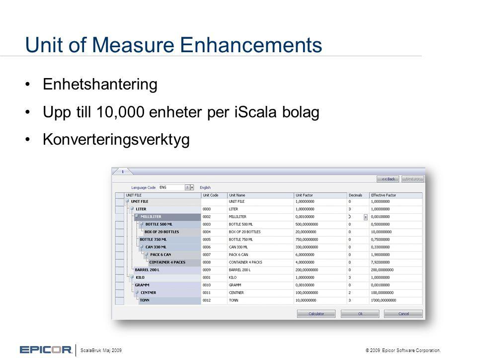 Unit of Measure Enhancements •Enhetshantering •Upp till 10,000 enheter per iScala bolag •Konverteringsverktyg ScalaBruk Maj 2009 © 2009 Epicor Software Corporation.