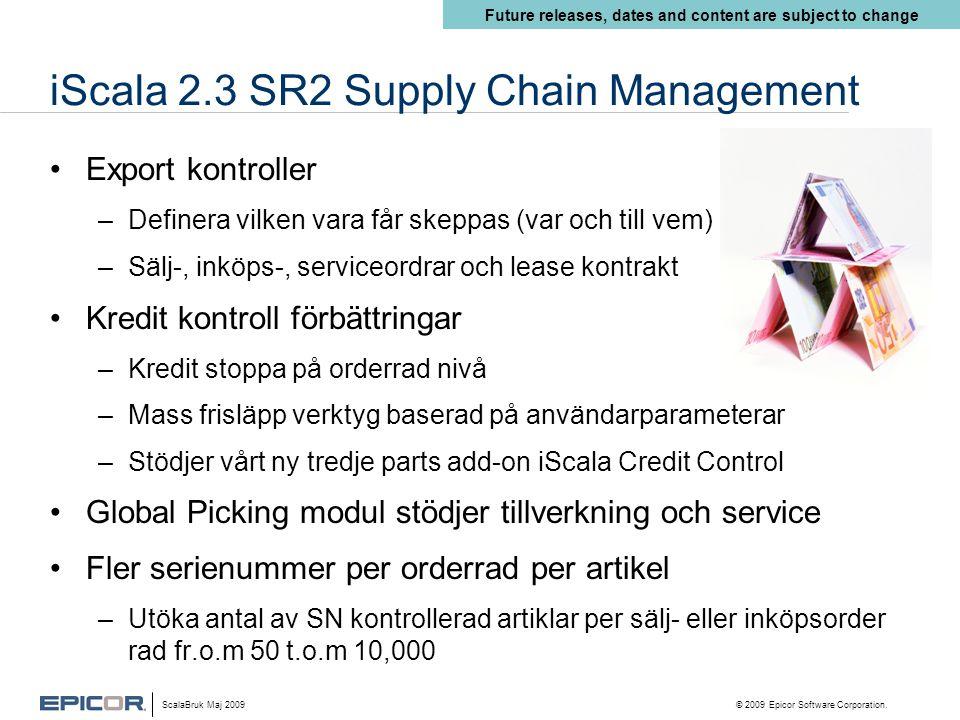 iScala 2.3 SR2 Supply Chain Management •Export kontroller –Definera vilken vara får skeppas (var och till vem) –Sälj-, inköps-, serviceordrar och lease kontrakt •Kredit kontroll förbättringar –Kredit stoppa på orderrad nivå –Mass frisläpp verktyg baserad på användarparameterar –Stödjer vårt ny tredje parts add-on iScala Credit Control •Global Picking modul stödjer tillverkning och service •Fler serienummer per orderrad per artikel –Utöka antal av SN kontrollerad artiklar per sälj- eller inköpsorder rad fr.o.m 50 t.o.m 10,000 Future releases, dates and content are subject to change ScalaBruk Maj 2009 © 2009 Epicor Software Corporation.