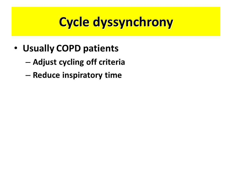Cycle dyssynchrony • Usually COPD patients – Adjust cycling off criteria – Reduce inspiratory time