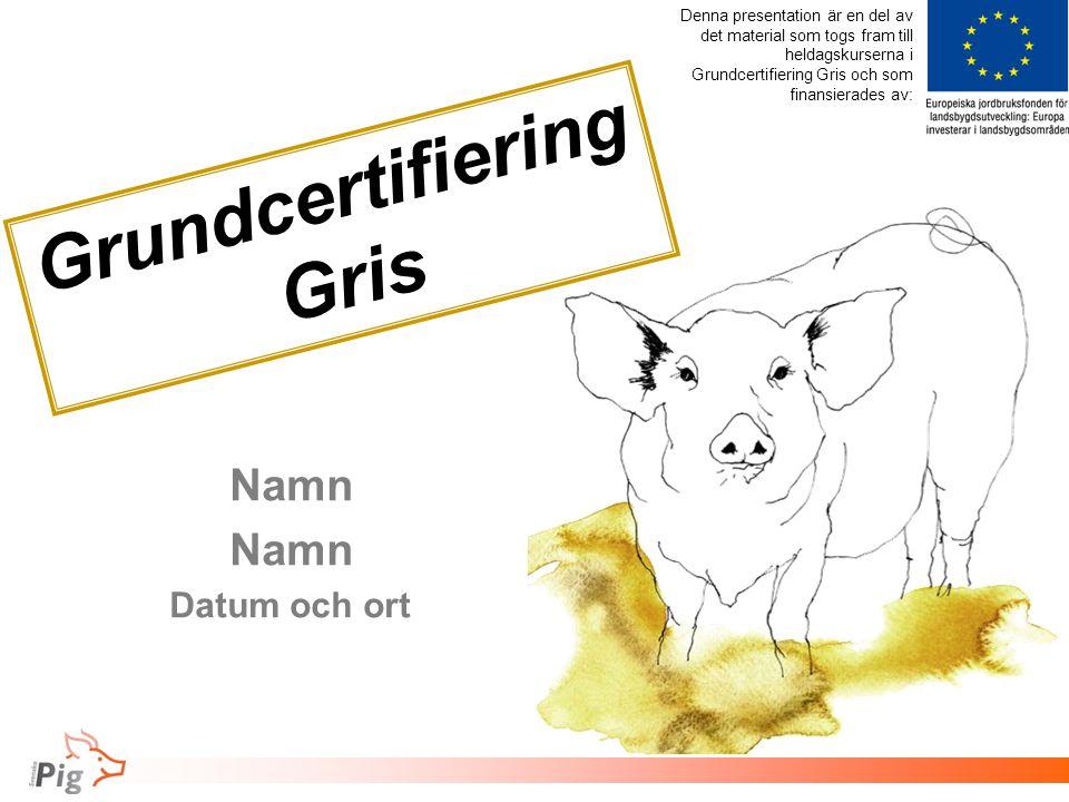 Föreläsningsrubrik / tema Grundcertifiering Gris Namn Datum och ort Denna presentation är en del av det material som togs fram till heldagskurserna i Grundcertifiering Gris och som finansierades av: