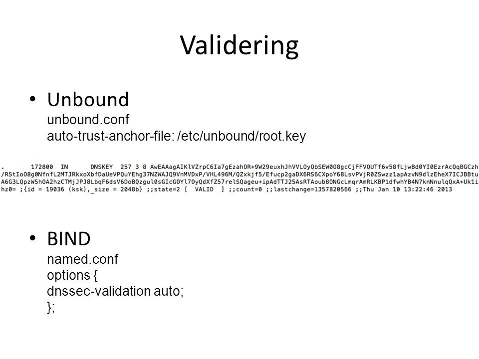 Validering • Unbound unbound.conf auto-trust-anchor-file: /etc/unbound/root.key • BIND named.conf options { dnssec-validation auto; };