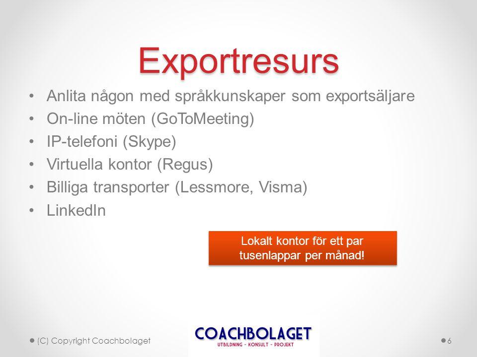 Exportresurs •Anlita någon med språkkunskaper som exportsäljare •On-line möten (GoToMeeting) •IP-telefoni (Skype) •Virtuella kontor (Regus) •Billiga transporter (Lessmore, Visma) •LinkedIn (C) Copyright Coachbolaget6 Lokalt kontor för ett par tusenlappar per månad!