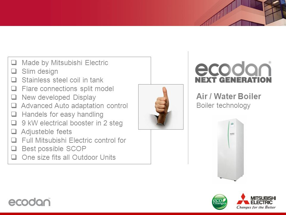 Air / Water Boiler Boiler technology  Made by Mitsubishi Electric  Slim design  Stainless steel coil in tank  Flare connections split model  New