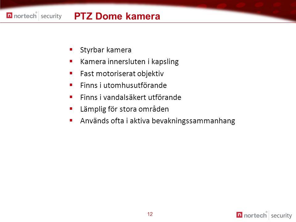 PTZ Dome kamera 12  Styrbar kamera  Kamera innersluten i kapsling  Fast motoriserat objektiv  Finns i utomhusutförande  Finns i vandalsäkert utförande  Lämplig för stora områden  Används ofta i aktiva bevakningssammanhang