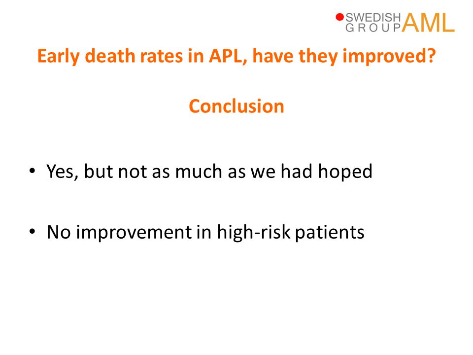 • ED the major cause of death in APL in a population-based setting • 30 (75%) of 40 APL patients who died in the 1997-2006 cohort died of early deaths • If we want to further improve survival in APL we need to put efforts in decreasing early mortality • Not all can be saved – very early death are likely to be difficult to prevent • Patients' and non-hematologists' delay is hard to influence Role of early deaths in AML