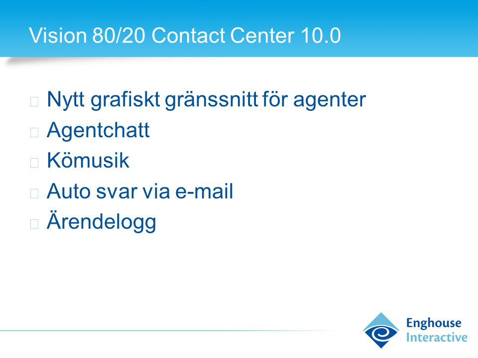 Vision 80/20 Contact Center 10.0 ◆ Nytt grafiskt gränssnitt för agenter ◆ Agentchatt ◆ Kömusik ◆ Auto svar via e-mail ◆ Ärendelogg