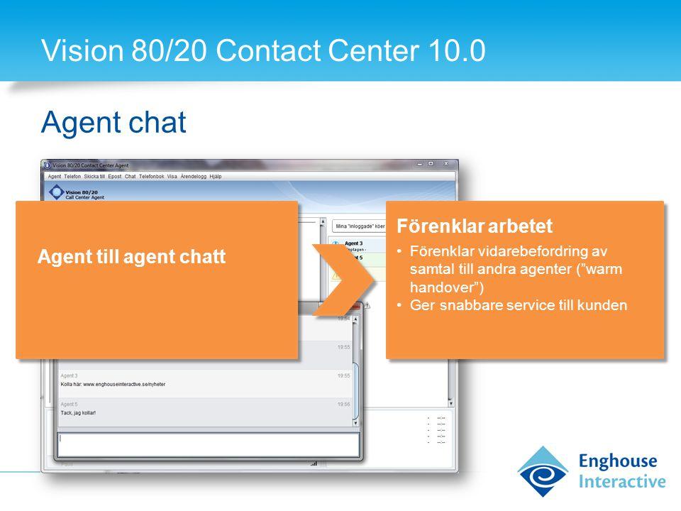 Vision 80/20 Contact Center 10.0 Agent chat Agent till agent chatt Förenklar arbetet •Förenklar vidarebefordring av samtal till andra agenter ( warm handover ) •Ger snabbare service till kunden