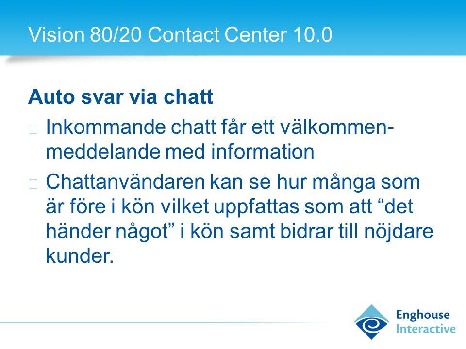 Vision 80/20 Contact Center 10.0 Auto svar via chatt ◆ Inkommande chatt får ett välkommen- meddelande med information ◆ Chattanvändaren kan se hur många som är före i kön vilket uppfattas som att det händer något i kön samt bidrar till nöjdare kunder.
