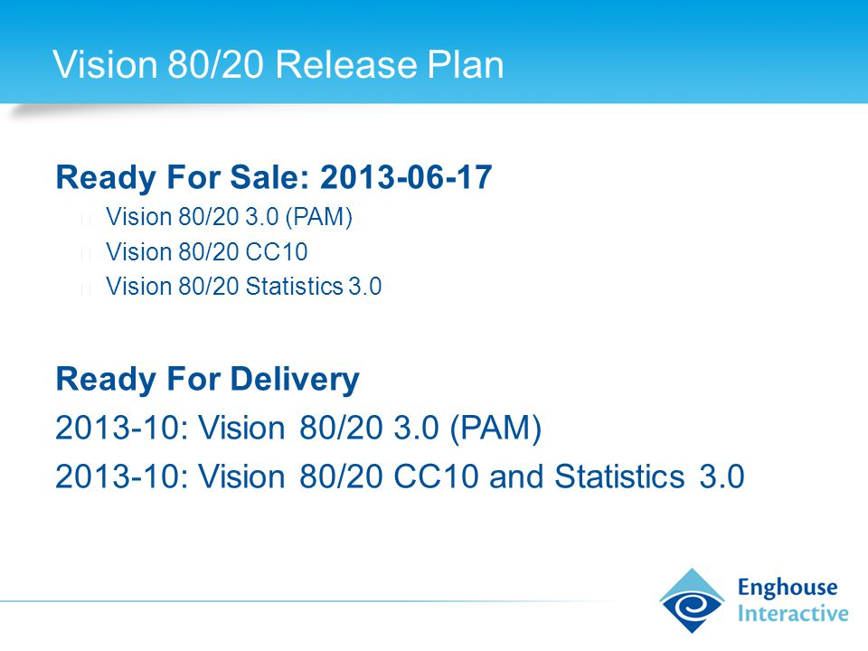 Vision 80/20 Release Plan Ready For Sale: 2013-06-17 ◆ Vision 80/20 3.0 (PAM) ◆ Vision 80/20 CC10 ◆ Vision 80/20 Statistics 3.0 Ready For Delivery 2013-10: Vision 80/20 3.0 (PAM) 2013-10: Vision 80/20 CC10 and Statistics 3.0