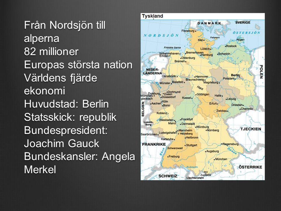 Från Nordsjön till alperna 82 millioner Europas största nation Världens fjärde ekonomi Huvudstad: Berlin Statsskick: republik Bundespresident: Joachim Gauck Bundeskansler: Angela Merkel