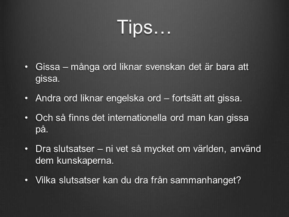 Tips… •Gissa – många ord liknar svenskan det är bara att gissa. •Andra ord liknar engelska ord – fortsätt att gissa. •Och så finns det internationella