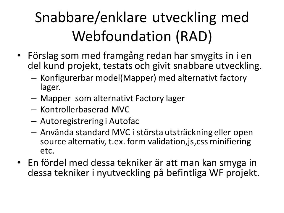 Snabbare/enklare utveckling med Webfoundation (RAD) • Förslag som med framgång redan har smygits in i en del kund projekt, testats och givit snabbare utveckling.