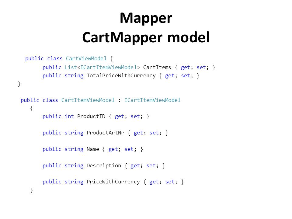 Mapper CartMapper model public class CartViewModel { public List CartItems { get; set; } public string TotalPriceWithCurrency { get; set; } } public class CartItemViewModel : ICartItemViewModel { public int ProductID { get; set; } public string ProductArtNr { get; set; } public string Name { get; set; } public string Description { get; set; } public string PriceWithCurrency { get; set; } }